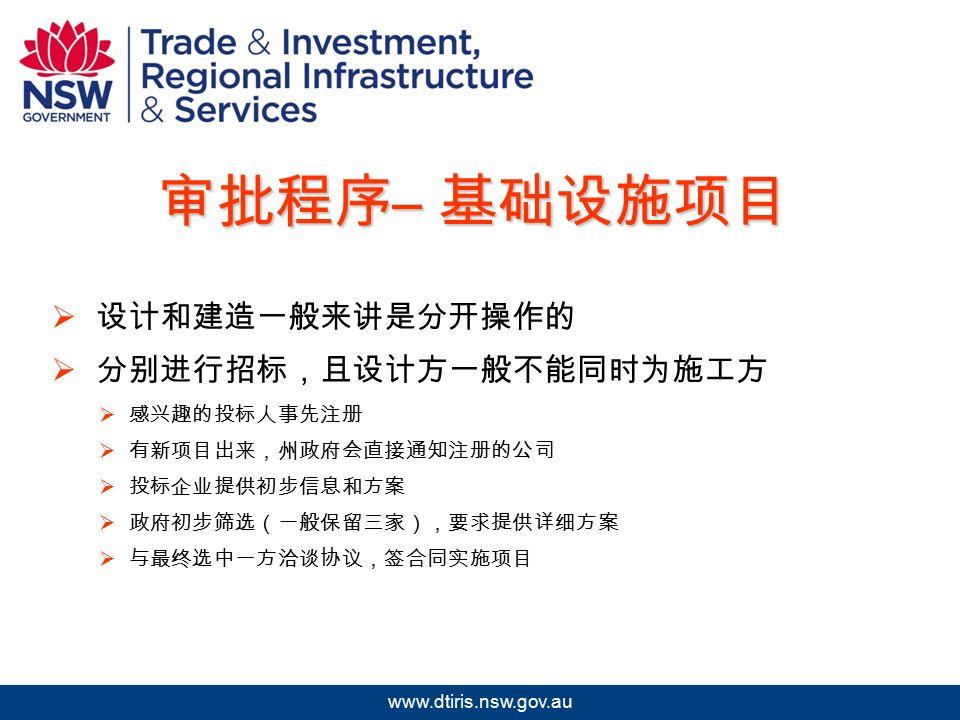2009 年北京澳中矿业投资研讨会 www.dtiris.nsw.gov.au 审批程序 – 基础设施项目  设计和建造一般来讲是分开操作的  分别进行招标,且设计方一般不能同时为施工方  感兴趣的投标人事先注册  有新项目出来,州政府会直接通知注册的公司  投标企业提供初步信息和方案  政府初步筛选(一般保留三家),要求提供详细方案  与最终选中一方洽谈协议,签合同实施项目