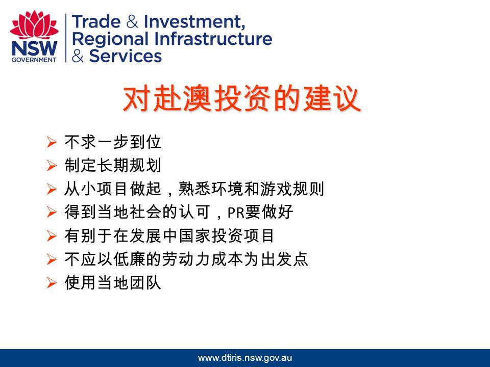 2009 年北京澳中矿业投资研讨会 www.dtiris.nsw.gov.au 对赴澳投资的建议  不求一步到位  制定长期规划  从小项目做起,熟悉环境和游戏规则  得到当地社会的认可, PR 要做好  有别于在发展中国家投资项目  不应以低廉的劳动力成本为出发点  使用当地团队