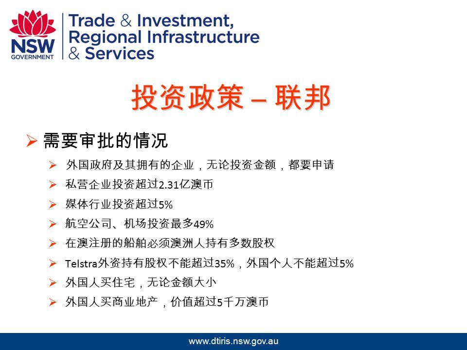 2009 年北京澳中矿业投资研讨会 www.dtiris.nsw.gov.au 投资政策 – 联邦  需要审批的情况  外国政府及其拥有的企业,无论投资金额,都要申请  私营企业投资超过 2.31 亿澳币  媒体行业投资超过 5%  航空公司、机场投资最多 49%  在澳注册的船舶必须澳洲人持有多数股权  Telstra 外资持有股权不能超过 35% ,外国个人不能超过 5%  外国人买住宅,无论金额大小  外国人买商业地产,价值超过 5 千万澳币