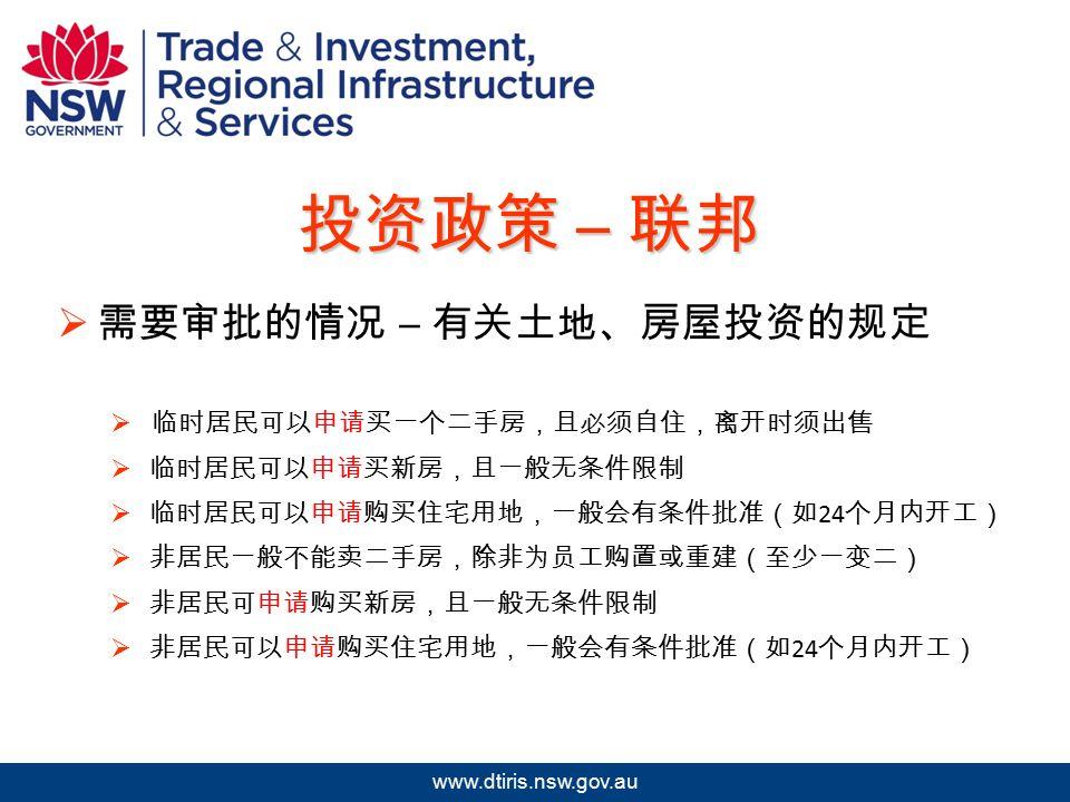 2009 年北京澳中矿业投资研讨会 www.dtiris.nsw.gov.au 投资政策 – 联邦  需要审批的情况 – 有关土地、房屋投资的规定  临时居民可以申请买一个二手房,且必须自住,离开时须出售  临时居民可以申请买新房,且一般无条件限制  临时居民可以申请购买住宅用地,一般会有条件批准(如 24 个月内开工)  非居民一般不能卖二手房,除非为员工购置或重建(至少一变二)  非居民可申请购买新房,且一般无条件限制  非居民可以申请购买住宅用地,一般会有条件批准(如 24 个月内开工)