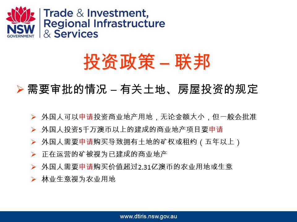 2009 年北京澳中矿业投资研讨会 www.dtiris.nsw.gov.au 投资政策 – 联邦  需要审批的情况 – 有关土地、房屋投资的规定  外国人可以申请投资商业地产用地,无论金额大小,但一般会批准  外国人投资 5 千万澳币以上的建成的商业地产项目要申请  外国人需要申请购买导致拥有土地的矿权或租约(五年以上)  正在运营的矿被视为已建成的商业地产  外国人需要申请购买价值超过 2.31 亿澳币的农业用地或生意  林业生意视为农业用地