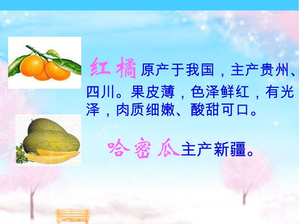 红橘 原产于我国,主产贵州、 四川。果皮薄,色泽鲜红,有光 泽,肉质细嫩、酸甜可口。 哈密瓜 主产新疆。