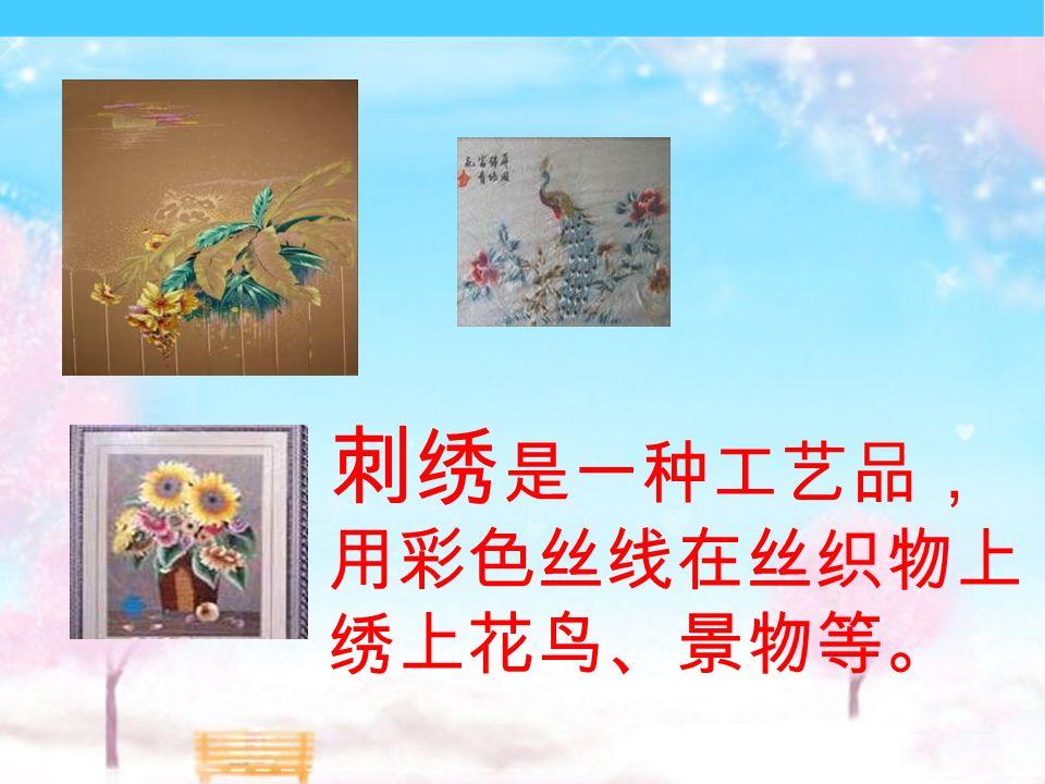 刺绣 是一种工艺品, 用彩色丝线在丝织物上 绣上花鸟、景物等。