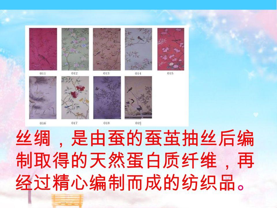 丝绸,是由蚕的蚕茧抽丝后编 制取得的天然蛋白质纤维,再 经过精心编制而成的纺织品。