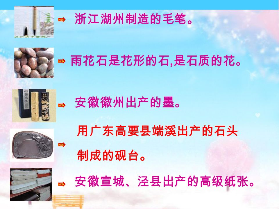 浙江湖州制造的毛笔。 用广东高要县端溪出产的石头 制成的砚台 。 安徽徽州出产的墨。 安徽宣城、泾县出产的高级纸张。 雨花石是花形的石, 是石质的花。