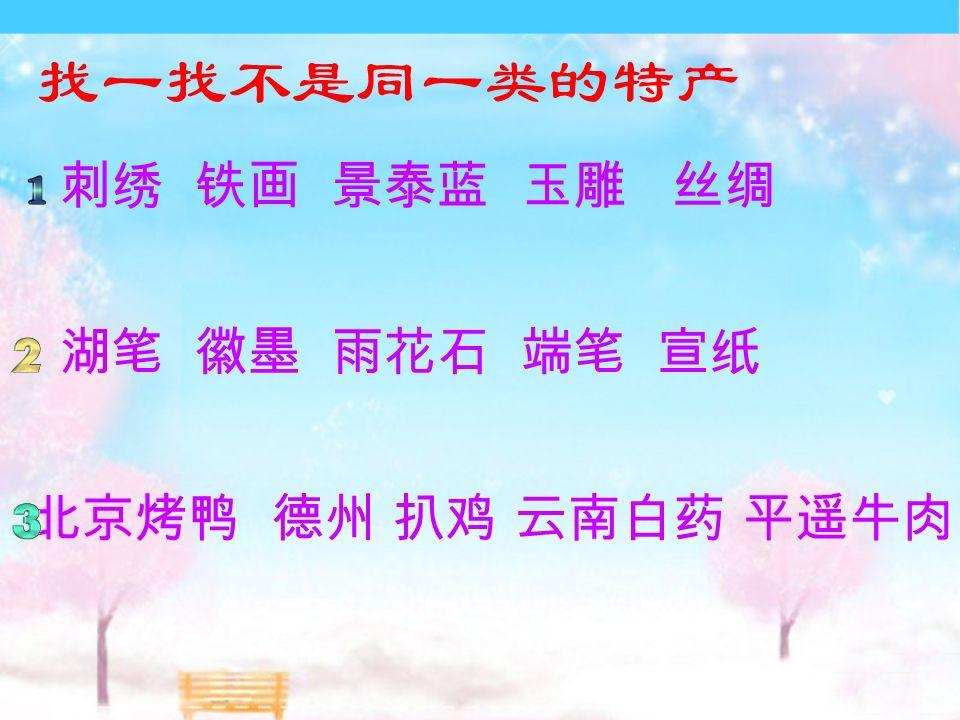 找一找不是同一类的特产 刺绣 铁画 景泰蓝 玉雕 丝绸 湖笔 徽墨 雨花石 端笔 宣纸 北京烤鸭 德州 扒鸡 云南白药 平遥牛肉