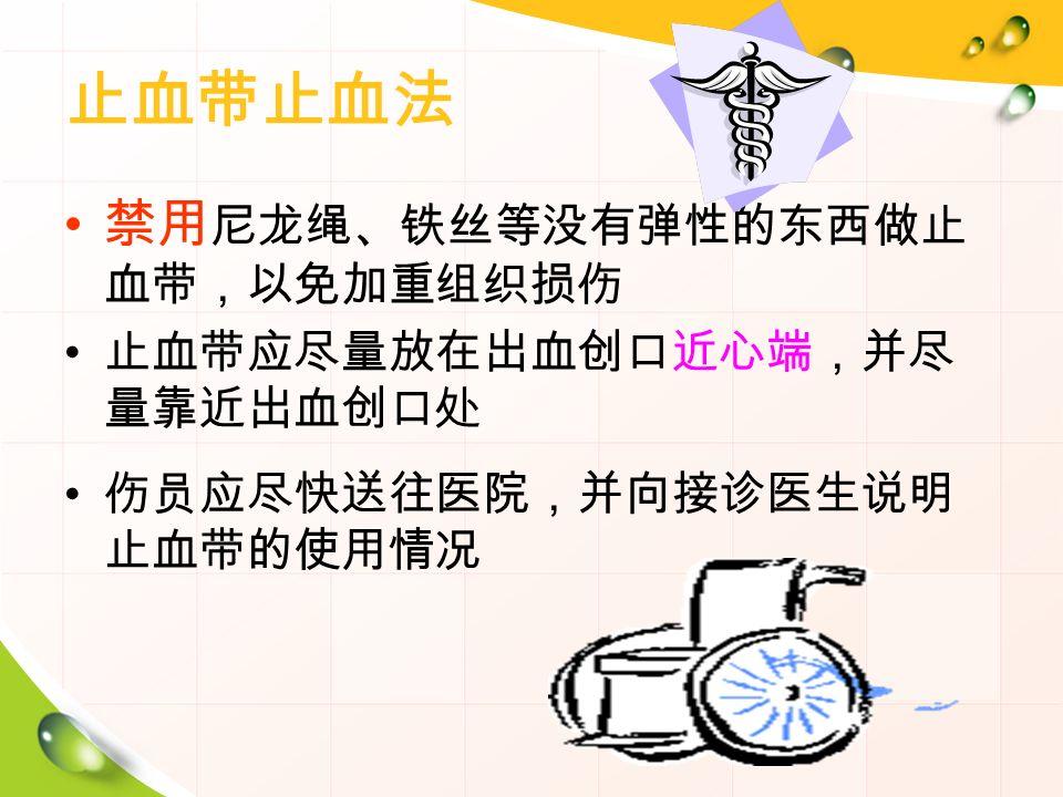 止血带止血法 禁用 尼龙绳、铁丝等没有弹性的东西做止 血带,以免加重组织损伤 止血带应尽量放在出血创口近心端,并尽 量靠近出血创口处 伤员应尽快送往医院,并向接诊医生说明 止血带的使用情况
