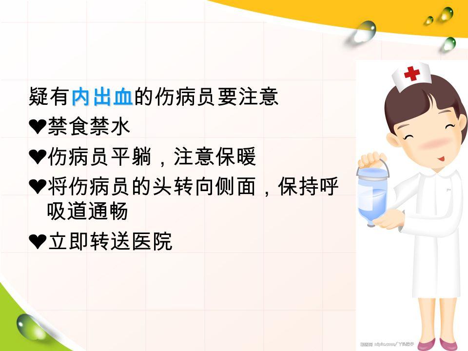 内出血 疑有内出血的伤病员要注意 ❤禁食禁水 ❤伤病员平躺,注意保暖 ❤将伤病员的头转向侧面,保持呼 吸道通畅 ❤立即转送医院