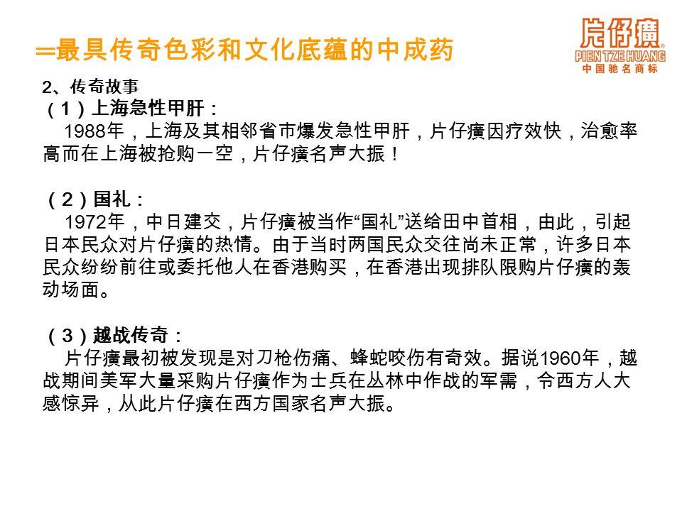 2 、传奇故事 ( 1 )上海急性甲肝: 1988 年,上海及其相邻省市爆发急性甲肝,片仔癀因疗效快,治愈率 高而在上海被抢购一空,片仔癀名声大振! ( 2 )国礼: 1972 年,中日建交,片仔癀被当作 国礼 送给田中首相,由此,引起 日本民众对片仔癀的热情。由于当时两国民众交往尚未正常,许多日本 民众纷纷前往或委托他人在香港购买,在香港出现排队限购片仔癀的轰 动场面。 ( 3 )越战传奇: 片仔癀最初被发现是对刀枪伤痛、蜂蛇咬伤有奇效。据说 1960 年,越 战期间美军大量采购片仔癀作为士兵在丛林中作战的军需,令西方人大 感惊异,从此片仔癀在西方国家名声大振。 ═ 最具传奇色彩和文化底蕴的中成药