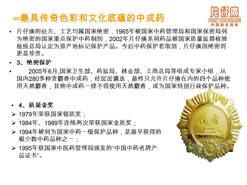 4 、质量金奖  1979 年荣获国家银质奖;  1984 年、 1989 年连续两次荣获国家金质奖;  1994 年被列为国家中药一级保护品种,是最早获得的 极少数中药品种之一;  1995 年获国家中医药管理局颁发的 中国中药名牌产 品证书 。 片仔癀的处方、工艺均属国家绝密, 1965 年被国家中药管理局和国家保密局列 为绝密的国家重点保护中药制剂, 2002 年片仔癀系列药品被国家质量监督检验 检疫总局认定为原产地标记保护产品。今后中药保护若取消,片仔癀因绝密将 更显珍贵。 3 、绝密保护 2005 年 6 月, 国家卫生部、药监局、林业部、工商总局等组成专家小组,从 国内 280 多种含麝香中成药,经层层遴选,最终只允许片仔癀在内的四个品种使 用天然麝香,其他中成药一律不得使用天然麝香,成为国家特别行政保护品种。 ═ 最具传奇色彩和文化底蕴的中成药