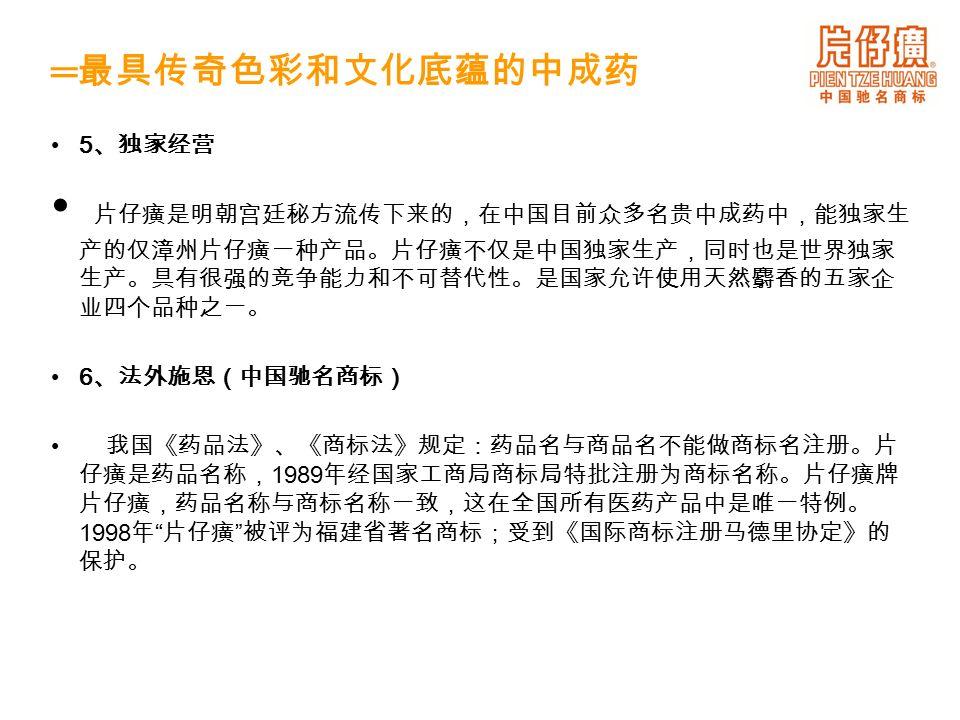 5 、独家经营 片仔癀是明朝宫廷秘方流传下来的,在中国目前众多名贵中成药中,能独家生 产的仅漳州片仔癀一种产品。片仔癀不仅是中国独家生产,同时也是世界独家 生产。具有很强的竞争能力和不可替代性。是国家允许使用天然麝香的五家企 业四个品种之一。 6 、法外施恩(中国驰名商标) 我国《药品法》、《商标法》规定:药品名与商品名不能做商标名注册。片 仔癀是药品名称, 1989 年经国家工商局商标局特批注册为商标名称。片仔癀牌 片仔癀,药品名称与商标名称一致,这在全国所有医药产品中是唯一特例。 1998 年 片仔癀 被评为福建省著名商标;受到《国际商标注册马德里协定》的 保护。 ═ 最具传奇色彩和文化底蕴的中成药