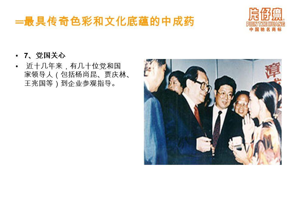 7 、党国关心 近十几年来,有几十位党和国 家领导人(包括杨尚昆、贾庆林、 王兆国等)到企业参观指导。 ═ 最具传奇色彩和文化底蕴的中成药