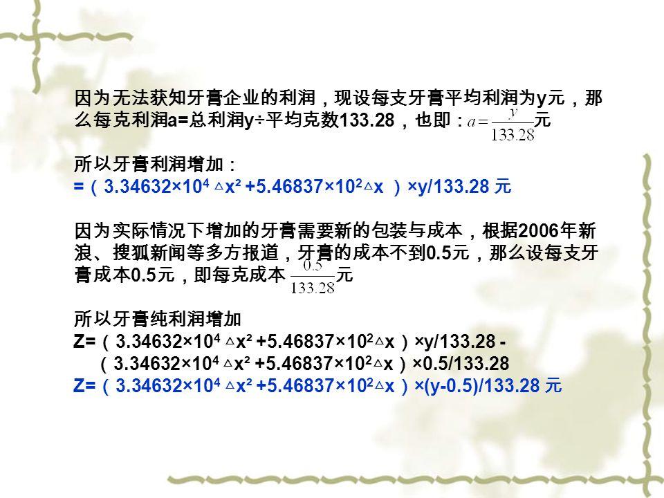因为无法获知牙膏企业的利润,现设每支牙膏平均利润为 y 元,那 么每克利润 a= 总利润 y÷ 平均克数 133.28 ,也即: 元 所以牙膏利润增加: = ( 3.34632×10 4 △ x² +5.46837×10 2 △ x ) ×y/133.28 元 因为实际情况下增加的牙膏需要新的包装与成本,根据 2006 年新 浪、搜狐新闻等多方报道,牙膏的成本不到 0.5 元,那么设每支牙 膏成本 0.5 元,即每克成本 元 所以牙膏纯利润增加 Z= ( 3.34632×10 4 △ x² +5.46837×10 2 △ x ) ×y/133.28 - ( 3.34632×10 4 △ x² +5.46837×10 2 △ x ) ×0.5/133.28 Z= ( 3.34632×10 4 △ x² +5.46837×10 2 △ x ) ×(y-0.5)/133.28 元