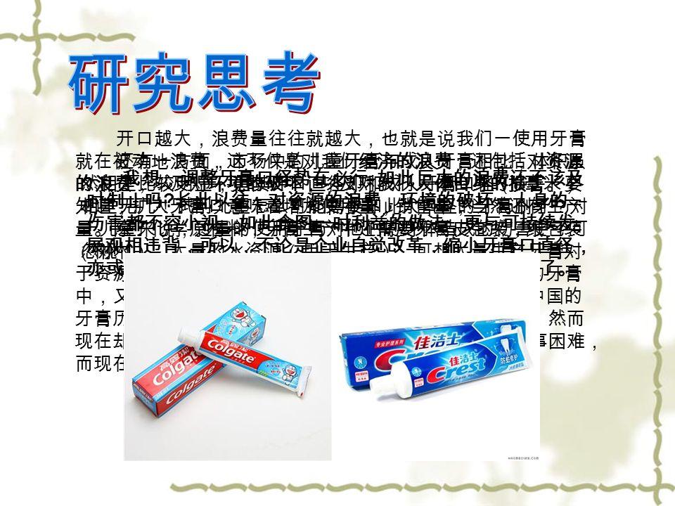 开口越大,浪费量往往就越大,也就是说我们一使用牙膏 就在被动地浪费,这不仅是对我们经济的浪费,还包括对资源 的浪费,以及对环境的破坏,以及对我们人体自身的损害。要 知道,扩大牙膏口意味着增加使用量,销售量,当然还有生产 量。除了化学原材料,牙膏生产中还需要牙膏皮包装,纸包装 (树木),大量的水资源(用于生产),可想大量生产牙膏对 于资源浪费和环境的破坏是有多大影响。而企业所生产的牙膏 中,又有多少是被无端浪费掉的?被冲入下水道的?在中国的 牙膏历史上,一开始牙膏的开口只有 3 毫米到 4 毫米左右,然而 现在却已经增加到 8 毫米,人们以前常用 挤牙膏 形容做事困难, 而现在随便一挤就不知道浪费多少了.