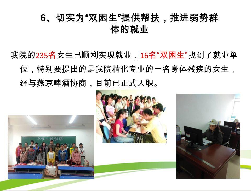 6 、切实为 双困生 提供帮扶,推进弱势群 体的就业 我院的 235 名女生已顺利实现就业, 16 名 双困生 找到了就业单 位,特别要提出的是我院精化专业的一名身体残疾的女生, 经与燕京啤酒协商,目前已正式入职。