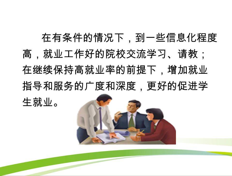 在有条件的情况下,到一些信息化程度 高,就业工作好的院校交流学习、请教; 在继续保持高就业率的前提下,增加就业 指导和服务的广度和深度,更好的促进学 生就业。
