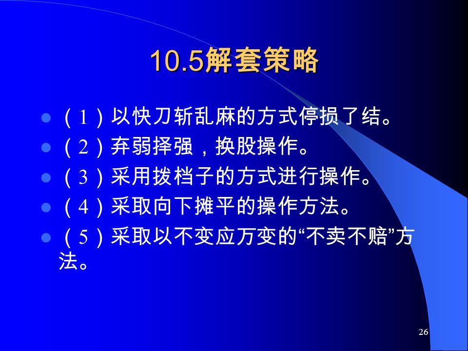 26 10.5 解套策略 ( 1 )以快刀斩乱麻的方式停损了结。 ( 2 )弃弱择强,换股操作。 ( 3 )采用拨档子的方式进行操作。 ( 4 )采取向下摊平的操作方法。 ( 5 )采取以不变应万变的 不卖不赔 方 法。