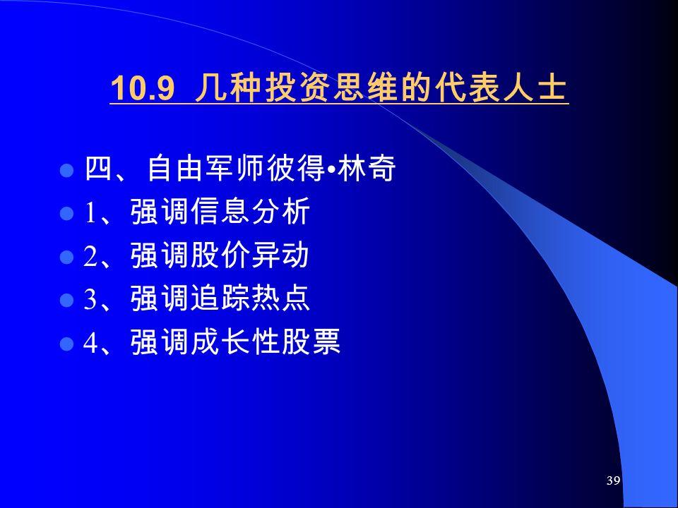 39 10.9 几种投资思维的代表人士 四、自由军师彼得 林奇 1 、强调信息分析 2 、强调股价异动 3 、强调追踪热点 4 、强调成长性股票