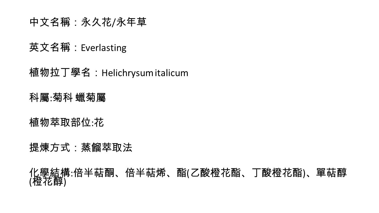 中文名稱:永久花 / 永年草 英文名稱: Everlasting 植物拉丁學名: Helichrysum italicum 科屬 : 菊科 蠟菊屬 植物萃取部位 : 花 提煉方式:蒸餾萃取法 化學結構 : 倍半萜酮、倍半萜烯、酯 ( 乙酸橙花酯、丁酸橙花酯 ) 、單萜醇 ( 橙花醇 )