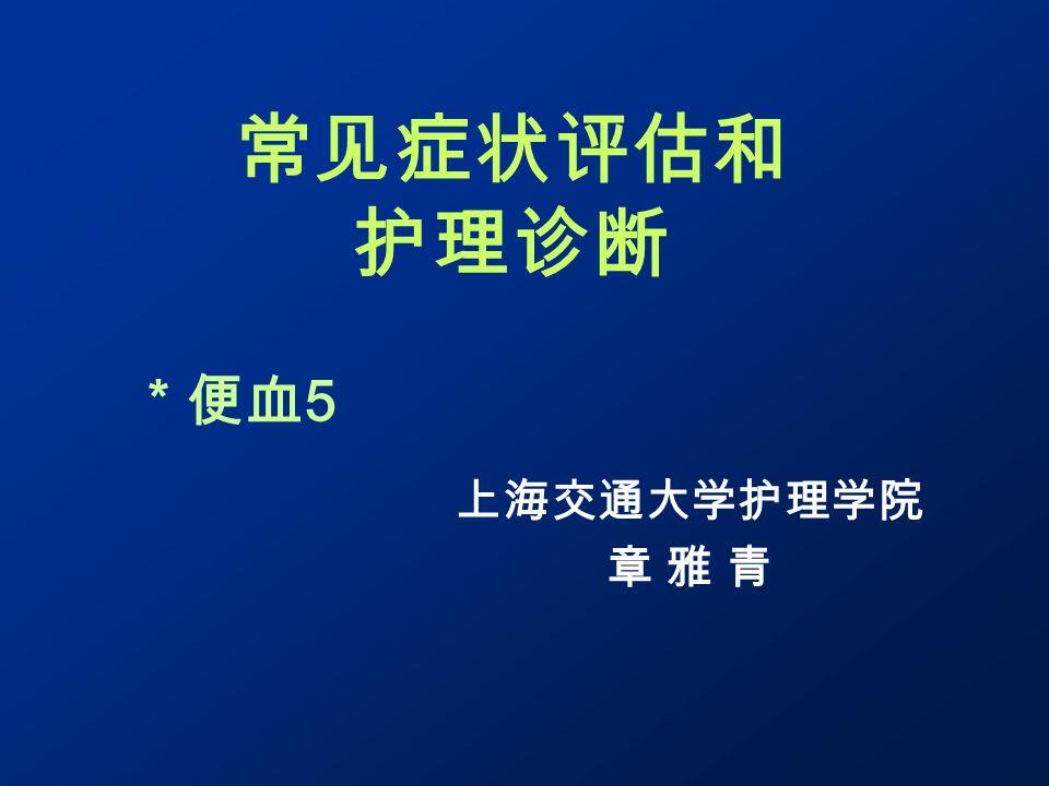 常见症状评估和 护理诊断 上海交通大学护理学院 章 雅 青 * 便血 5