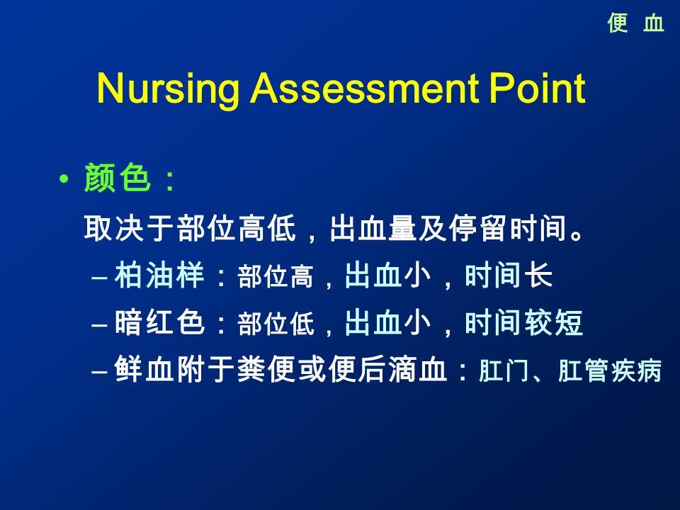 Nursing Assessment Point 颜色: 取决于部位高低,出血量及停留时间。 – 柏油样: 部位高, 出血小,时间长 – 暗红色: 部位低, 出血小,时间较短 – 鲜血附于粪便或便后滴血: 肛门、肛管疾病 便 血