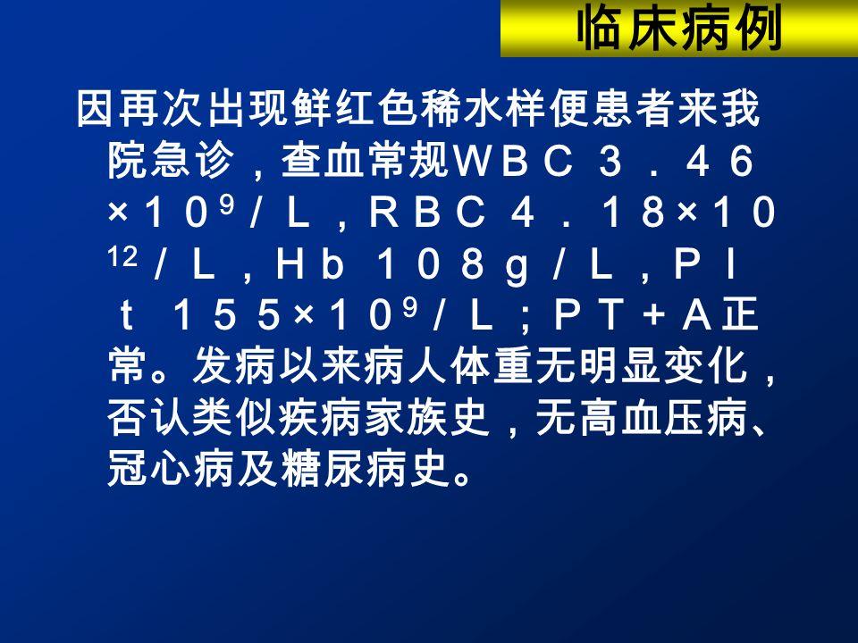 因再次出现鲜红色稀水样便患者来我 院急诊,查血常规WBC 3.46 × 10 9 /L,RBC 4.18 × 10 12 /L,Hb 108g/L,Pl t 155 × 10 9 /L;PT+A正 常。发病以来病人体重无明显变化, 否认类似疾病家族史,无高血压病、 冠心病及糖尿病史。 临床病例