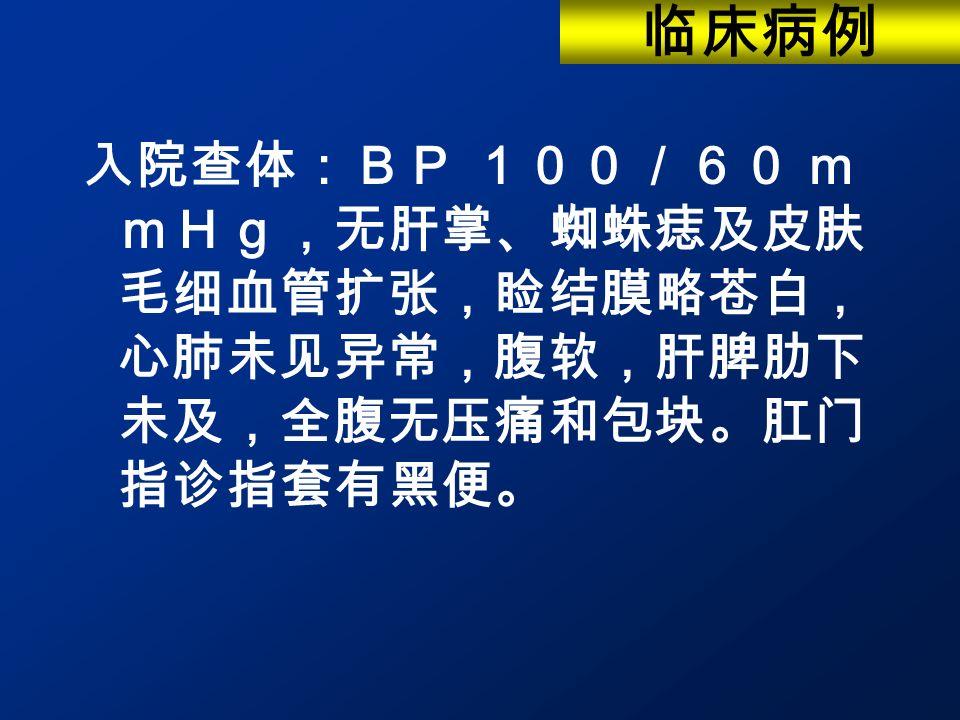 入院查体:BP 100/60 m mHg,无肝掌、蜘蛛痣及皮肤 毛细血管扩张,睑结膜略苍白, 心肺未见异常,腹软,肝脾肋下 未及,全腹无压痛和包块。肛门 指诊指套有黑便。 临床病例