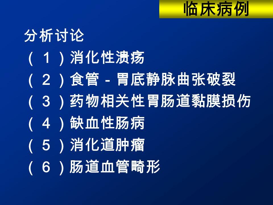 分析讨论 (1)消化性溃疡 (2)食管-胃底静脉曲张破裂 (3)药物相关性胃肠道黏膜损伤 (4)缺血性肠病 (5)消化道肿瘤 (6)肠道血管畸形 临床病例