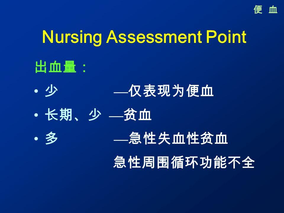 Nursing Assessment Point 出血量: 少 — 仅表现为便血 长期、少 — 贫血 多 — 急性失血性贫血 急性周围循环功能不全 便 血