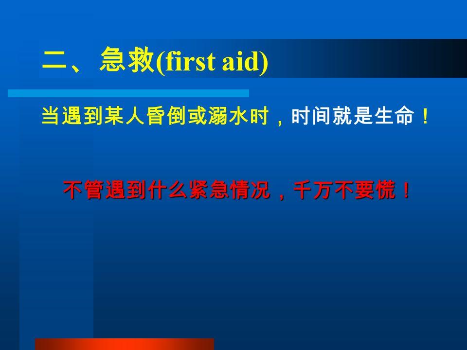 二、急救 (first aid) 当遇到某人昏倒或溺水时,时间就是生命! 不管遇到什么紧急情况,千万不要慌!