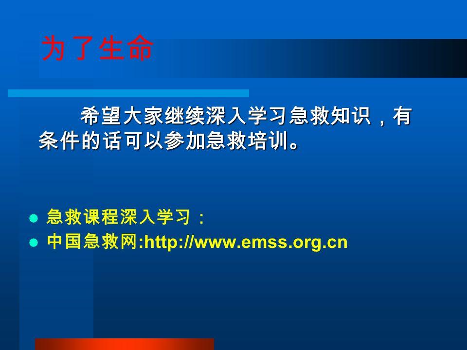 为了生命 急救课程深入学习: 中国急救网 :http://www.emss.org.cn 希望大家继续深入学习急救知识,有 条件的话可以参加急救培训。 希望大家继续深入学习急救知识,有 条件的话可以参加急救培训。
