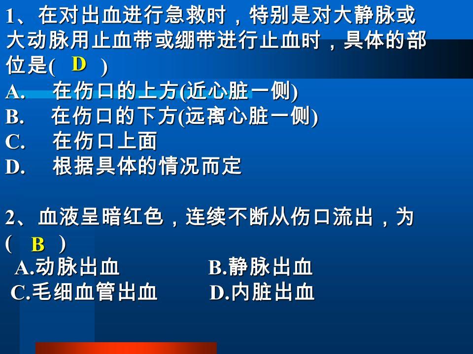 1 、在对出血进行急救时,特别是对大静脉或 大动脉用止血带或绷带进行止血时,具体的部 位是 ( ) A.
