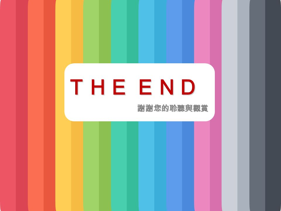 THE END 謝謝您的聆聽與觀賞