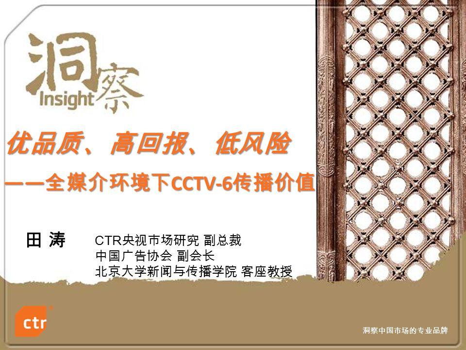 洞察中国市场的专业品牌 优品质、高回报、低风险 —— 全媒介环境下 CCTV-6 传播价值 田 涛田 涛 CTR 央视市场研究 副总裁 中国广告协会 副会长 北京大学新闻与传播学院 客座教授