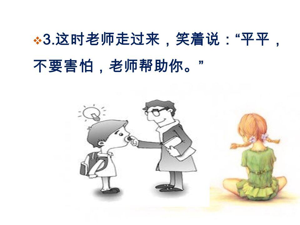  3. 这时老师走过来,笑着说: 平平, 不要害怕,老师帮助你。