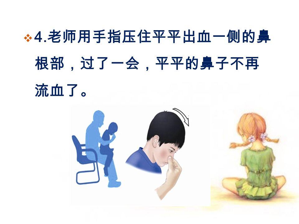  4. 老师用手指压住平平出血一侧的鼻 根部,过了一会,平平的鼻子不再 流血了。