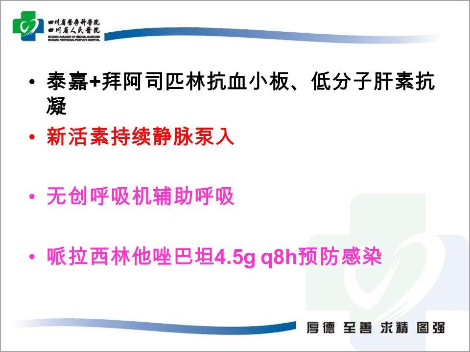 泰嘉 + 拜阿司匹林抗血小板、低分子肝素抗 凝 新活素持续静脉泵入 无创呼吸机辅助呼吸 哌拉西林他唑巴坦 4.5g q8h 预防感染