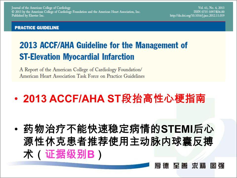 2013 ACCF/AHA ST 段抬高性心梗指南 药物治疗不能快速稳定病情的 STEMI 后心 源性休克患者推荐使用主动脉内球囊反搏 术(证据级别 B )