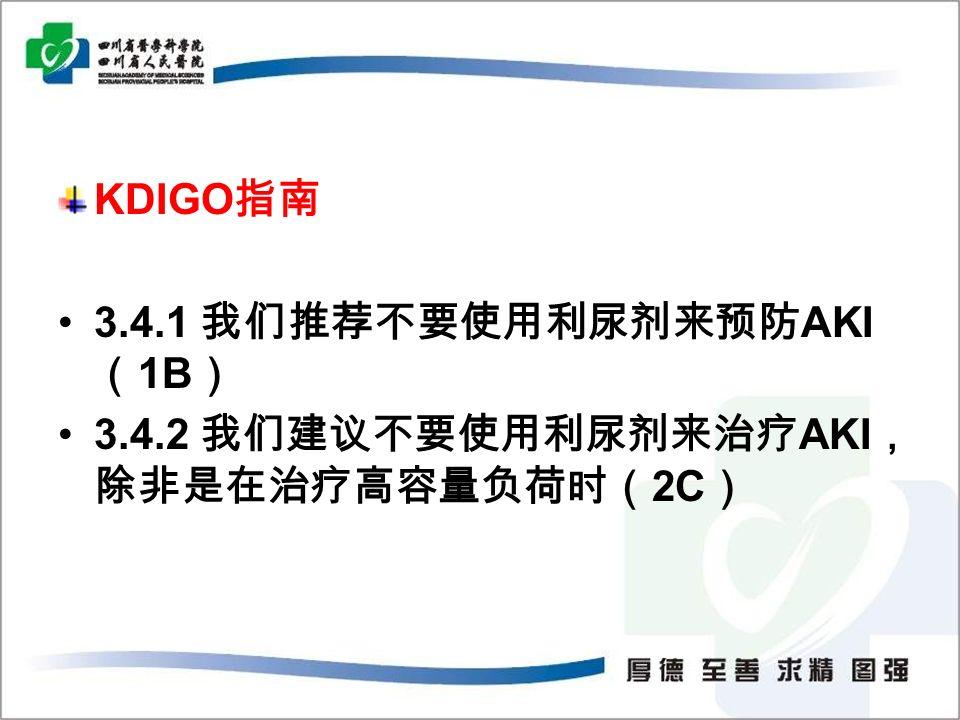 KDIGO 指南 3.4.1 我们推荐不要使用利尿剂来预防 AKI ( 1B ) 3.4.2 我们建议不要使用利尿剂来治疗 AKI , 除非是在治疗高容量负荷时( 2C )