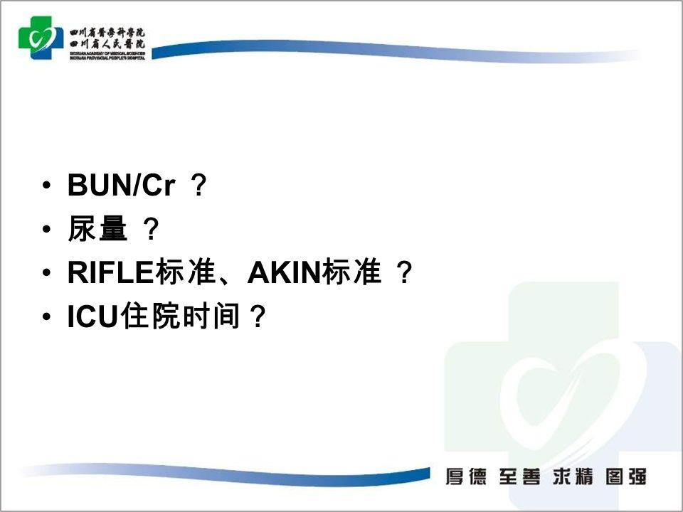 BUN/Cr ? 尿量 ? RIFLE 标准、 AKIN 标准 ? ICU 住院时间?