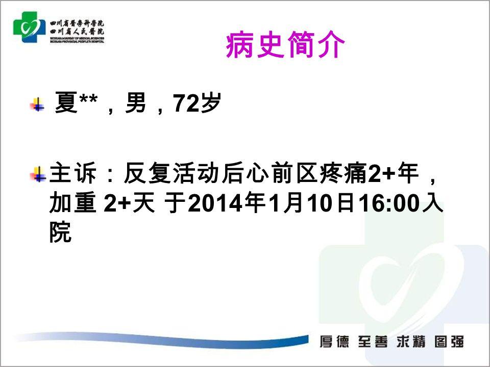 病史简介 夏 ** ,男, 72 岁 主诉:反复活动后心前区疼痛 2+ 年, 加重 2+ 天 于 2014 年 1 月 10 日 16:00 入 院