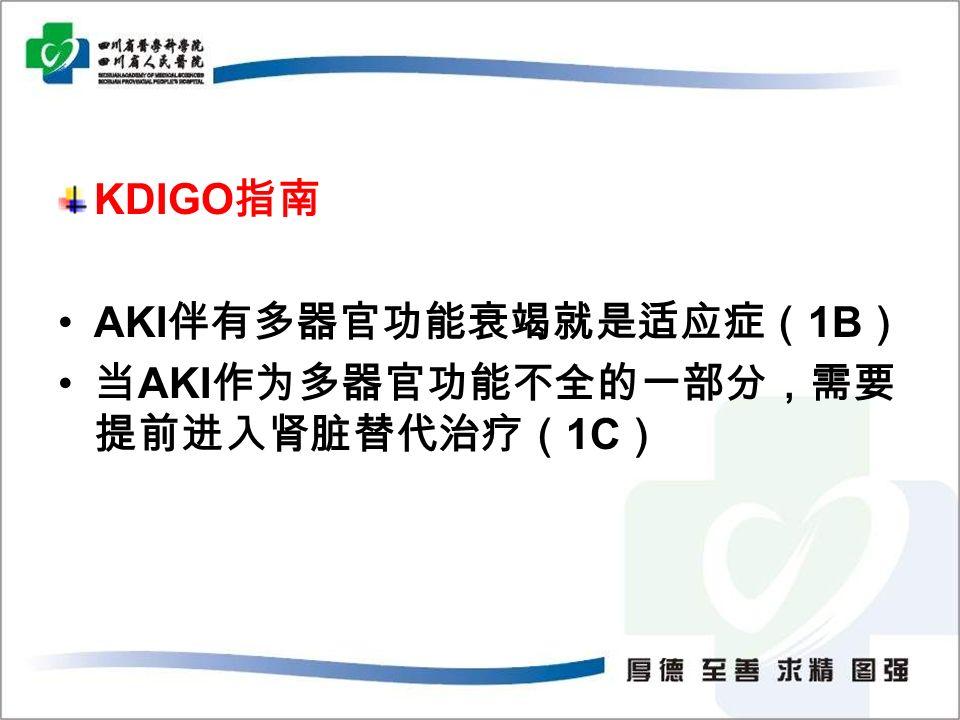 KDIGO 指南 AKI 伴有多器官功能衰竭就是适应症( 1B ) 当 AKI 作为多器官功能不全的一部分,需要 提前进入肾脏替代治疗( 1C )