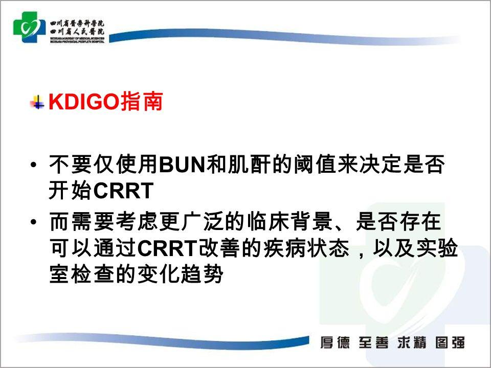 KDIGO 指南 不要仅使用 BUN 和肌酐的阈值来决定是否 开始 CRRT 而需要考虑更广泛的临床背景、是否存在 可以通过 CRRT 改善的疾病状态,以及实验 室检查的变化趋势