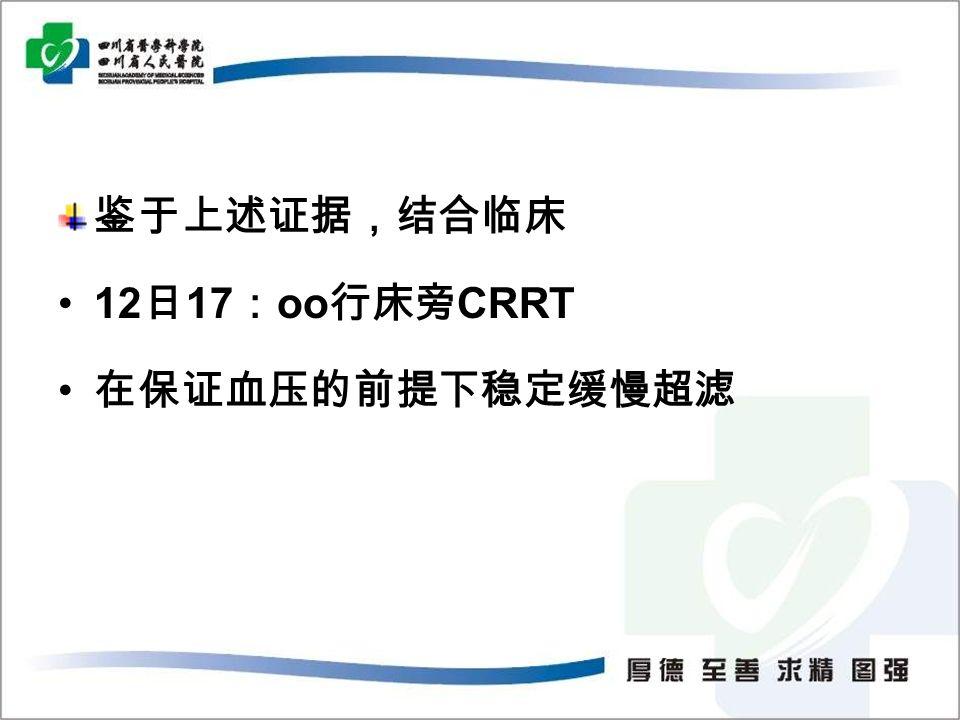 鉴于上述证据,结合临床 12 日 17 : oo 行床旁 CRRT 在保证血压的前提下稳定缓慢超滤