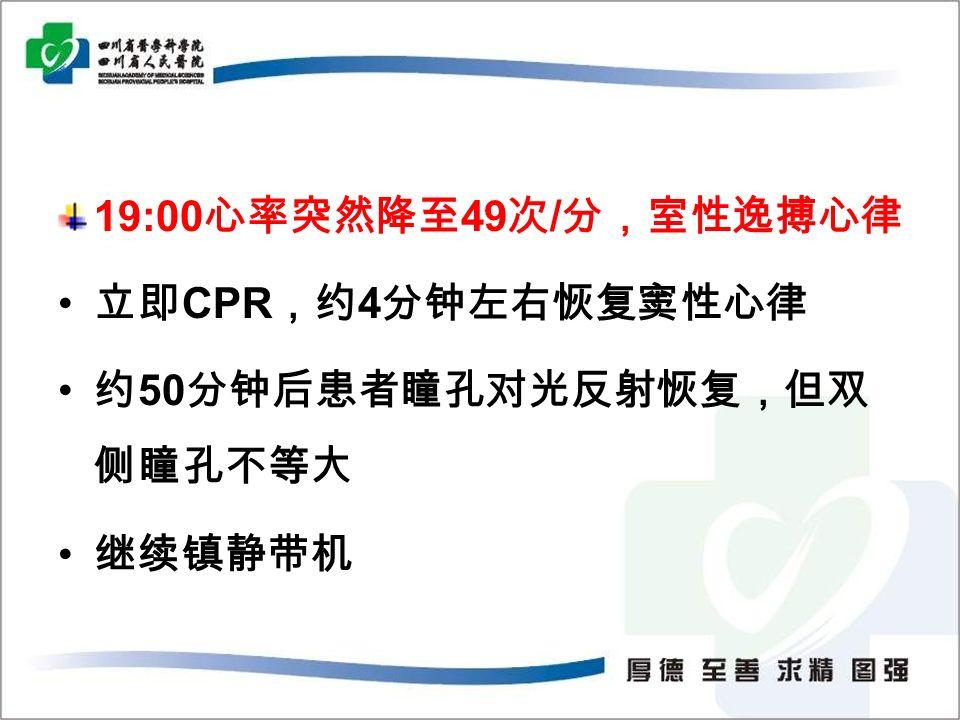 19:00 心率突然降至 49 次 / 分,室性逸搏心律 立即 CPR ,约 4 分钟左右恢复窦性心律 约 50 分钟后患者瞳孔对光反射恢复,但双 侧瞳孔不等大 继续镇静带机