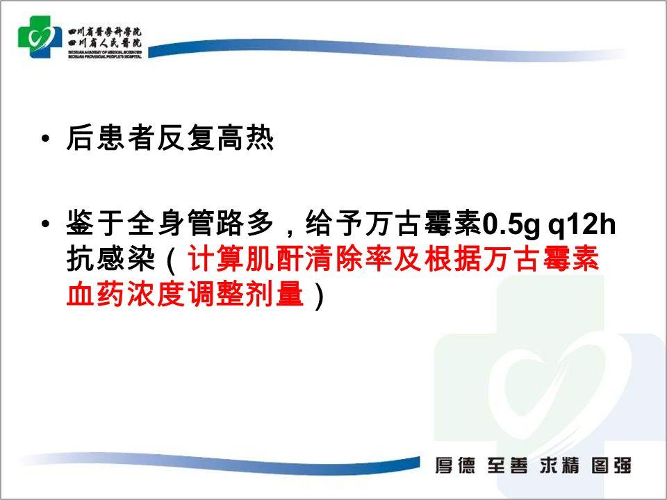 后患者反复高热 鉴于全身管路多,给予万古霉素 0.5g q12h 抗感染(计算肌酐清除率及根据万古霉素 血药浓度调整剂量)