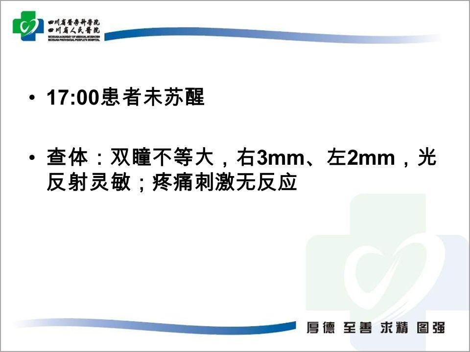 17:00 患者未苏醒 查体:双瞳不等大,右 3mm 、左 2mm ,光 反射灵敏;疼痛刺激无反应