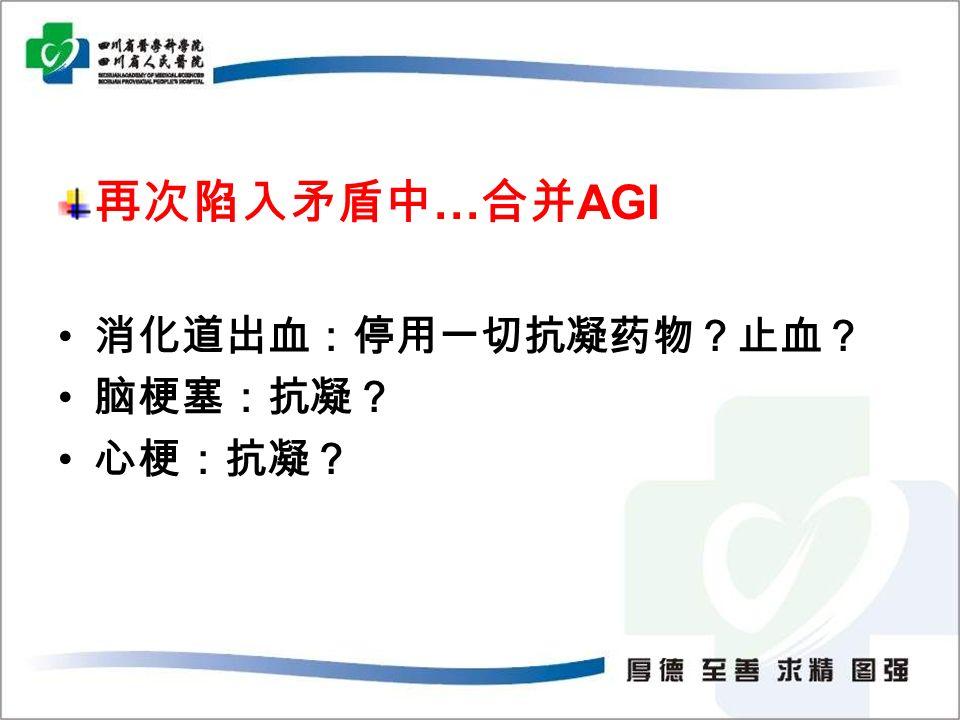 再次陷入矛盾中 … 合并 AGI 消化道出血:停用一切抗凝药物?止血? 脑梗塞:抗凝? 心梗:抗凝?