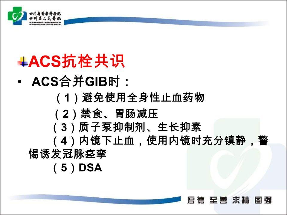 ACS 抗栓共识 ACS 合并 GIB 时: ( 1 )避免使用全身性止血药物 ( 2 )禁食、胃肠减压 ( 3 )质子泵抑制剂、生长抑素 ( 4 )内镜下止血,使用内镜时充分镇静,警 惕诱发冠脉痉挛 ( 5 ) DSA