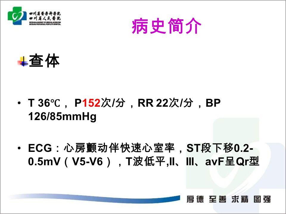病史简介 查体 T 36 ℃, P152 次 / 分, RR 22 次 / 分, BP 126/85mmHg ECG :心房颤动伴快速心室率, ST 段下移 0.2- 0.5mV ( V5-V6 ), T 波低平,II 、 III 、 avF 呈 Qr 型